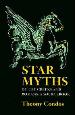Star Myths of the Greeks and Romans: A Sourcebook Containing the Constellations of Pseudo-Eratoshenes and the Poetic Astronomy of Hyginus - Eratosthenes, and Hyginus, C Julius, and Condos, Theony (Translated by)