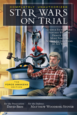 Star Wars on Trial: The Force Awakens Edition: Science Fiction and Fantasy Writers Debate the Most Popular Science Fiction Films of All Time - Brin, David (Editor), and Stover, Matthew Woodring (Editor)