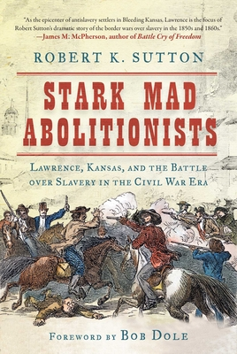 Stark Mad Abolitionists: Lawrence, Kansas, and the Battle Over Slavery in the Civil War Era - Sutton, Robert K