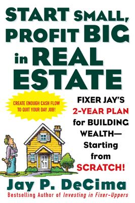 Start Small, Profit Big in Real Estate: Fixer Jay's 2-Year Plan for Building Wealth - Starting from Scratch! - DeCima, Jay P