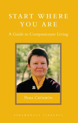 Start Where You Are: A Guide to Compassionate Living - Chodron, Pema, and Cheodreon, Pema