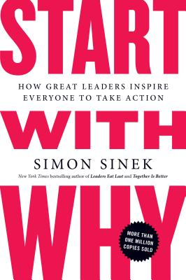 Start with Why: How Great Leaders Inspire Everyone to Take Action - Sinek, Simon