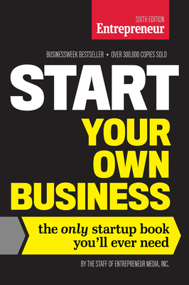 Start Your Own Business, Sixth Edition: The Only Startup Book You'll Ever Need - The Staff of Entrepreneur Media Inc