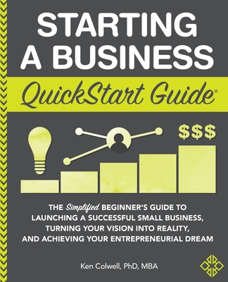 Starting a Business QuickStart Guide: The Simplified Beginner's Guide to Launching a Successful Small Business, Turning Your Vision into Reality, and Achieving Your Entrepreneurial Dream - Colwell Mba, Ken, PhD