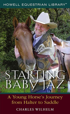 Starting Baby JAZ: A Young Horse's Journey from Halter to Saddle - Wilhelm, Charles