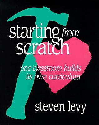 Starting from Scratch: One Classroom Builds Its Own Curriculum - Levy, S, and Levy, Steven