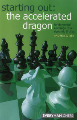 Starting Out : The Accelerated Dragon: Fundamental Coverage of a Dynamic Sicilian - Greet, Andrew