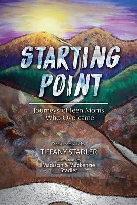 Starting Point: Journeys of Teen Moms Who Overcame - Stadler, Tiffany