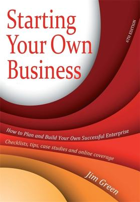 Starting Your Own Business 6th Edition: How to Plan and Build Your Own Successful Enterprise: Checklists, Tips, Case Studies and Online Coverage - Green, Jim