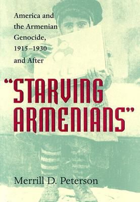 Starving Armenians: America and the Armenian Genocide, 1915-1930 and After - Peterson, Merrill D