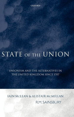 State of the Union: Unionism and the Alternatives in the United Kingdom Since 1707 - McLean, Iain, and McMillan, Alistair