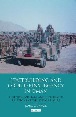 Statebuilding and Counterinsurgency in Oman: Political, Military and Diplomatic Relations at the End of Empire - Worrall, James