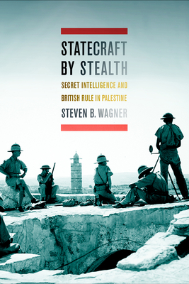 Statecraft by Stealth: Secret Intelligence and British Rule in Palestine - Wagner, Steven B