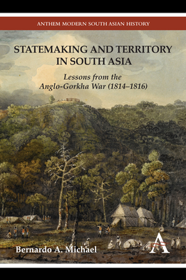 Statemaking and Territory in South Asia: Lessons from the Anglo-Gorkha War (1814-1816) - Michael, Bernardo A.