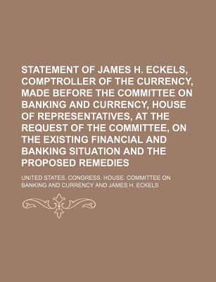 Statement of James H. Eckels, Comptroller of the Currency, Made Before the Committee on Banking and Currency, House of Representatives, at the Request of the Committee, on the Existing Financial and Banking Situation and the Proposed Remedies - Currency, United States Congress