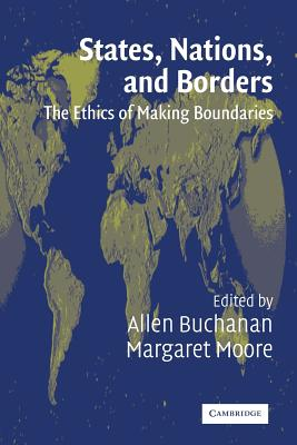 States, Nations, and Borders: The Ethics of Making Boundaries - Buchanan, Allen (Editor), and Moore, Margaret (Editor)