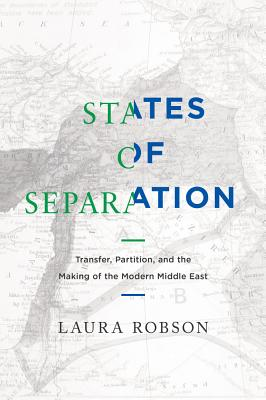 States of Separation: Transfer, Partition, and the Making of the Modern Middle East - Robson, Laura