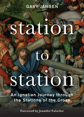 Station to Station: An Ignatian Journey Through the Stations of the Cross - Jansen, Gary, and Fulwiler, Jennifer (Foreword by)