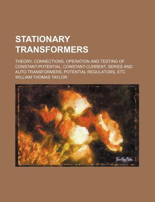 Stationary Transformers; Theory, Connections, Operation and Testing of Constant-Potential, Constant-Current, Series and Auto Transformers, Potential Regulators, Etc - Taylor, William Thomas