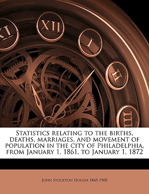 Statistics Relating to the Births, Deaths, Marriages, and Movement of Population in the City of Philadelphia, from January 1, 1861, to January 1, 1872 - Hough, John Stockton