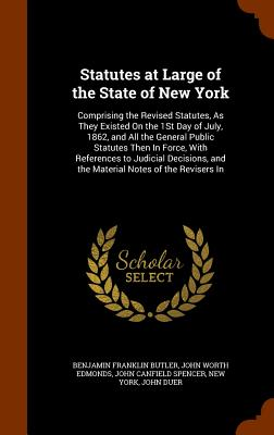 Statutes at Large of the State of New York: Comprising the Revised Statutes, as They Existed on the 1st Day of July, 1862, and All the General Public Statutes Then in Force, with References to Judicial Decisions, and the Material Notes of the Revisers in - Butler, Benjamin Franklin, and Edmonds, John Worth, and Spencer, John Canfield