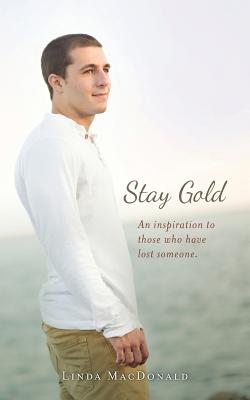 Stay Gold: An Inspiration to Those Who Have Lost Someone. - MacDonald, Linda