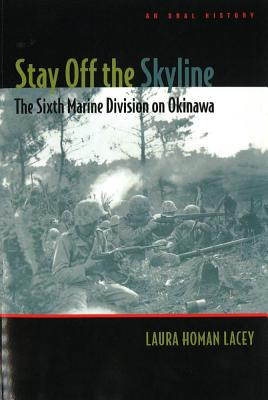 Stay Off the Skyline: The Sixth Marine Division on Okinawa - An Oral History - Lacey, Laura Homan