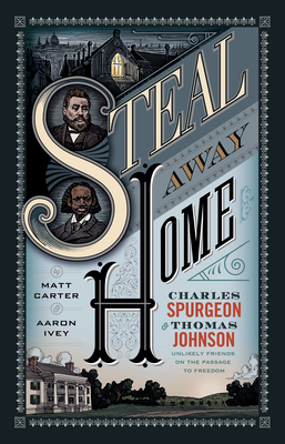 Steal Away Home: Charles Spurgeon and Thomas Johnson, Unlikely Friends on the Passage to Freedom - Carter, Matt, PhD, and Ivey, Aaron