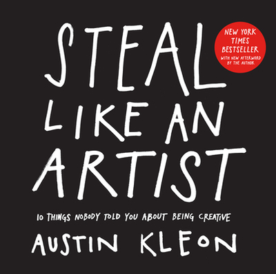 Steal Like an Artist: 10 Things Nobody Told You About Being Creative - Kleon, Austin