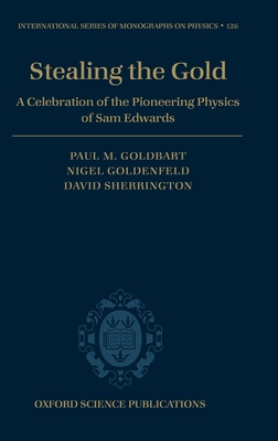Stealing the Gold: A Celebration of the Pioneering Physics of Sam Edwards - Sherrington, David, and Goldbart, Paul (Editor), and Goldenfeld, Nigel (Editor)