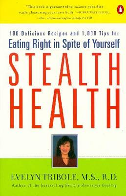Stealth Health: 100 Delicious Recipes and 1,000 Tips for Eating Right in Spite of Yourself - Tribole, Evelyn, MS