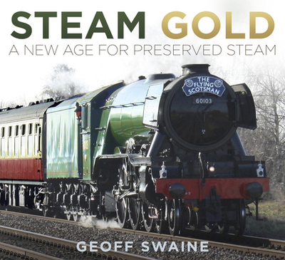 Steam Gold: A New Age for Preserved Steam - Swaine, Geoff