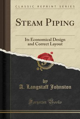Steam Piping: Its Economical Design and Correct Layout (Classic Reprint) - Johnston, A Langstaff