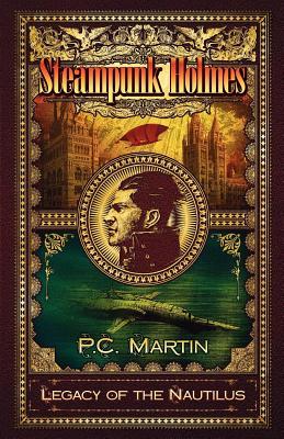 Steampunk Holmes: Legacy of the Nautilus - Martin, P. C.