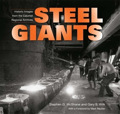 Steel Giants: Historic Images from the Calumet Regional Archives - McShane, Stephen G, and Wilk, Gary