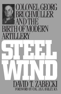 Steel Wind: Colonel Georg Bruchmuller and the Birth of Modern Artillery - Zabecki, David T