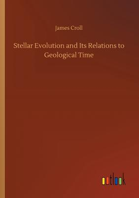 Stellar Evolution and Its Relations to Geological Time - Croll, James