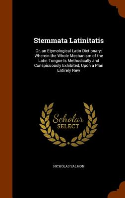 Stemmata Latinitatis: Or, an Etymological Latin Dictionary: Wherein the Whole Mechanism of the Latin Tongue Is Methodically and Conspicuously Exhibited, Upon a Plan Entirely New - Salmon, Nicholas