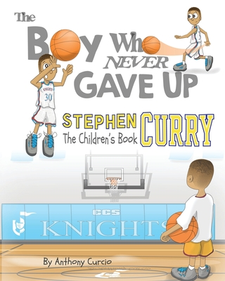 Stephen Curry: The Children's Book: The Boy Who Never Gave Up - Curcio, Anthony