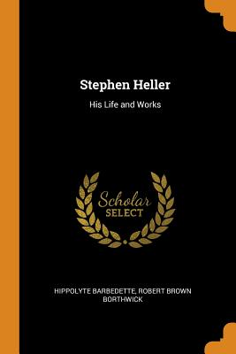 Stephen Heller: His Life and Works - Barbedette, Hippolyte, and Borthwick, Robert Brown