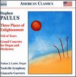 Stephen Paulus: Three Places of Enlightenment; Veil of Tears; Grand Concerto for Organ and Orchestra