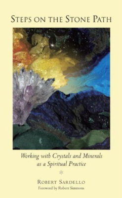 Steps on the Stone Path: Working with Crystals and Minerals as a Spiritual Practice - Sardello, Robert, and Simmons, Robert (Foreword by)
