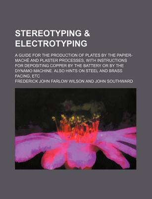 Stereotyping & Electrotyping; A Guide for the Production of Plates by the Papier-Mache and Plaster Processes, with Instructions for Depositing Copper by the Battery or by the Dynamo Machine. Also Hints on Steel and Brass Facing, Etc - Wilson, Frederick John Farlow