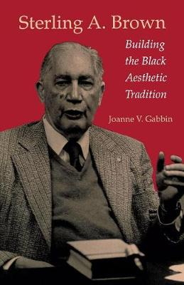 Sterling A. Brown: Building the Black Aesthetic Tradition - Gabbin, Joanne V, Professor