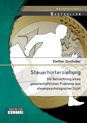 Steuerhinterziehung - Die Betrachtung Eines Gesellschaftlichen Problems Aus Steuerpsychologischer Sicht - Sinnhuber, Steffen