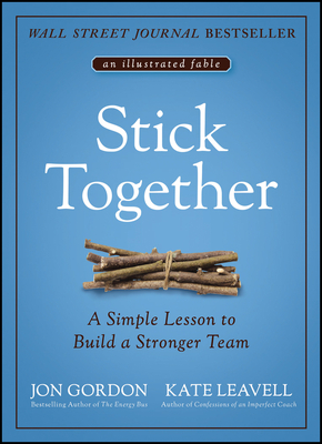 Stick Together: A Simple Lesson to Build a Stronger Team - Gordon, Jon, and Leavell, Kate
