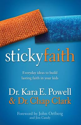 Sticky Faith: Everyday Ideas to Build Lasting Faith in Your Kids - Powell, Kara E, Dr., and Clark, Chap, and Ortberg, John (Foreword by)