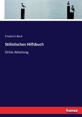 Stilistisches Hilfsbuch: Dritte Abteilung - Beck, Friedrich