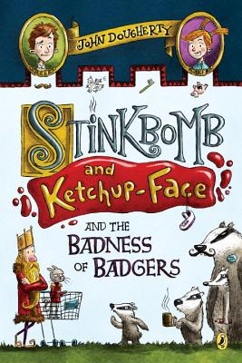 Stinkbomb and Ketchup-Face and the Badness of Badgers - Dougherty, John