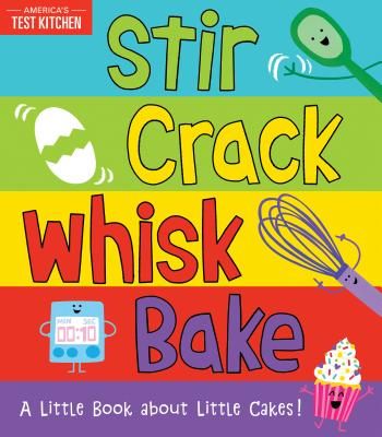 Stir Crack Whisk Bake: A Little Book about Little Cakes - America's Test Kitchen Kids, and Frost, Maddie